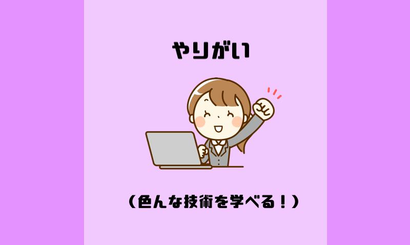 やりがい(色んな技術を学べる!)